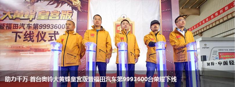 助力千万 首台奥铃大黄蜂皇宫版暨福田汽车第9993600台荣耀下线